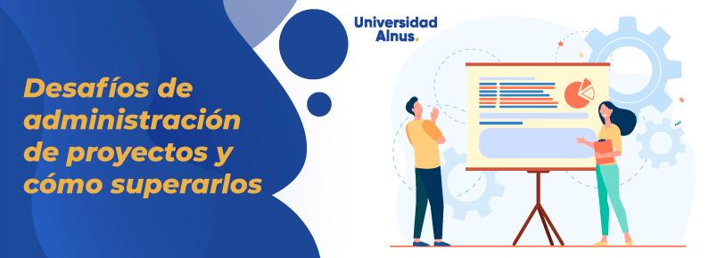 Universidad alnus - Desafíos de administración de proyectos y cómo superarlos - titulo